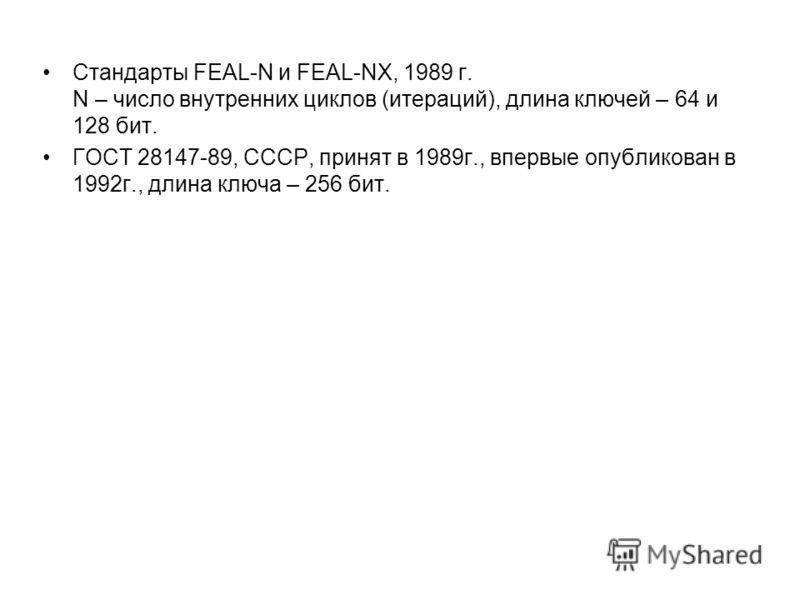 Стандарты FEAL-N и FEAL-NX, 1989 г. N – число внутренних циклов (итераций), длина ключей – 64 и 128 бит. ГОСТ 28147-89, СССР, принят в 1989г., впервые опубликован в 1992г., длина ключа – 256 бит.