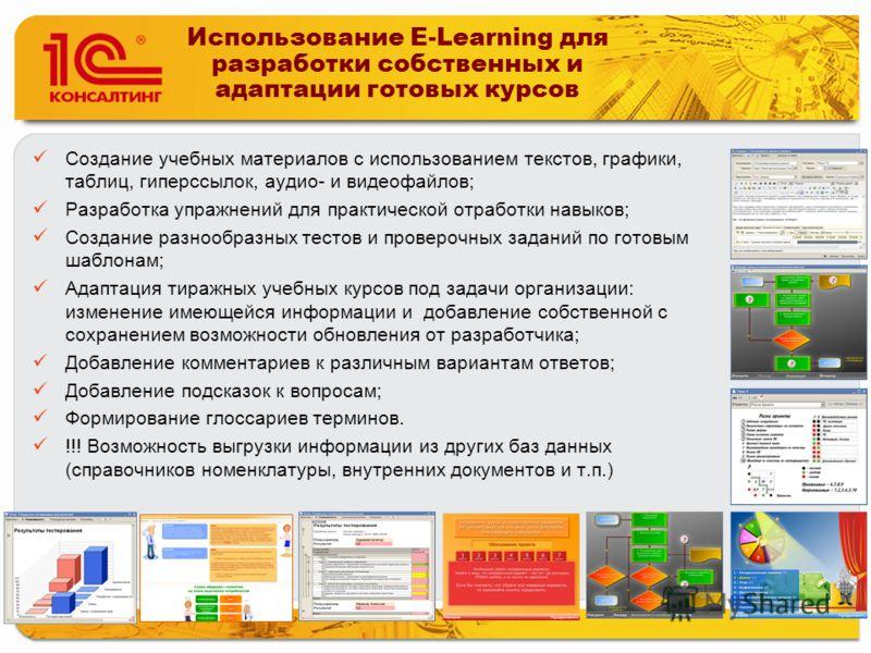 Использование E-Learning для разработки собственных и адаптации готовых курсов Создание учебных материалов с использованием текстов, графики, таблиц, гиперссылок, аудио- и видеофайлов; Разработка упражнений для практической отработки навыков; Создани
