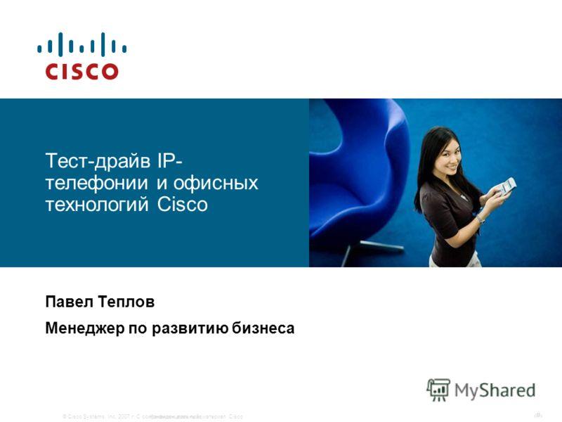 © Cisco Systems, Inc, 2007 г. С сохранением всех прав.Конфиденциальный материал Cisco # Тест-драйв IP- телефонии и офисных технологий Cisco Павел Теплов Менеджер по развитию бизнеса