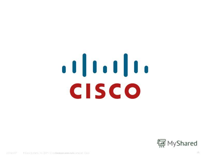 © Cisco Systems, Inc, 2007 г. С сохранением всех прав.Конфиденциальный материал CiscoUCMarch07 #
