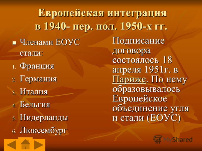 Европейская интеграция в 1940- пер. пол. 1950-х гг. Европейская интеграция в 1940- пер. пол. 1950-х гг. Членами ЕОУС стали: Членами ЕОУС стали: 1. Франция 2. Германия 3. Италия 4. Бельгия 5. Нидерланды 6. Люксембург Подписание договора состоялось 18