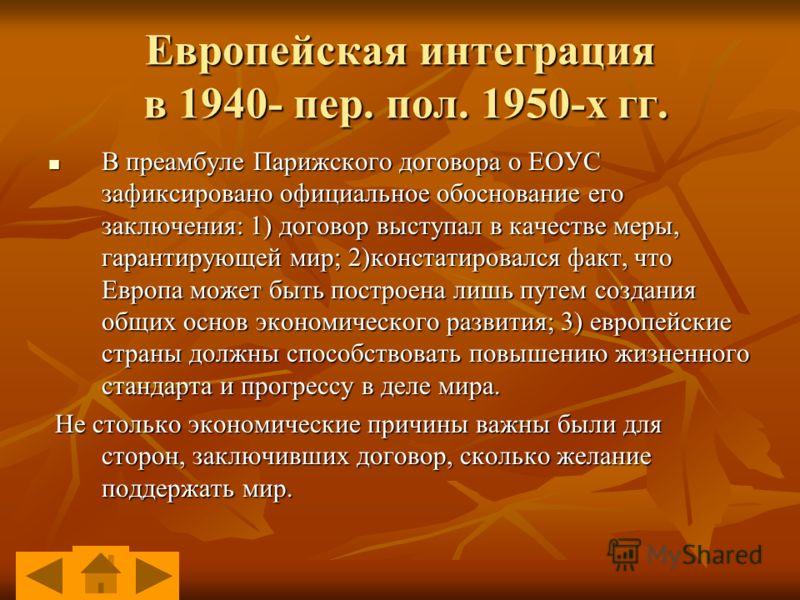 Европейская интеграция в 1940- пер. пол. 1950-х гг. В преамбуле Парижского договора о ЕОУС зафиксировано официальное обоснование его заключения: 1) договор выступал в качестве меры, гарантирующей мир; 2)констатировался факт, что Европа может быть пос