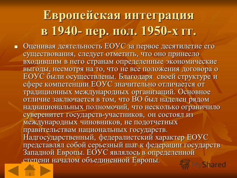 Европейская интеграция в 1940- пер. пол. 1950-х гг. Оценивая деятельность ЕОУС за первое десятилетие его существования, следует отметить, что оно принесло входившим в него странам определенные экономические выгоды, несмотря на то, что не все положени