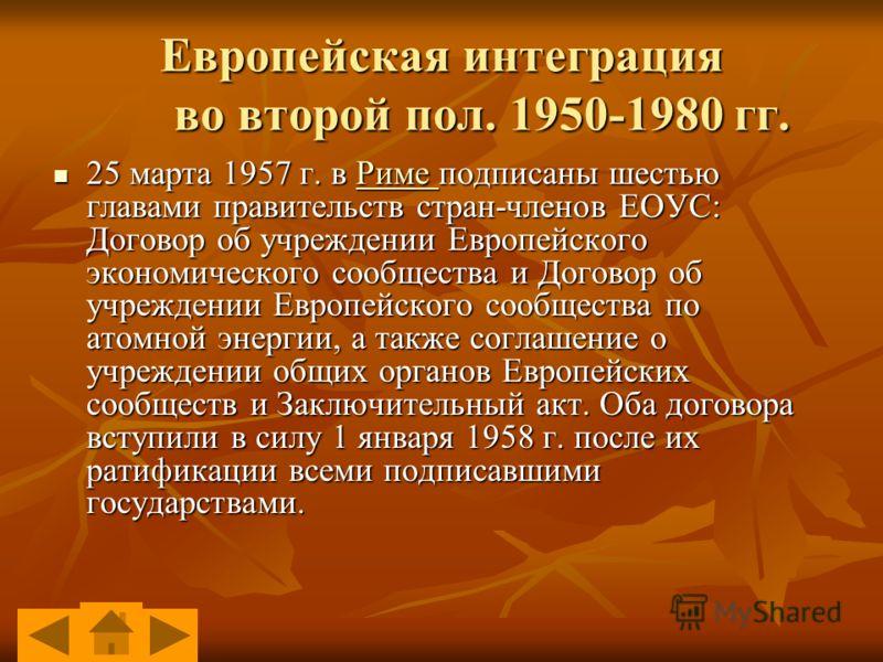 Европейская интеграция во второй пол. 1950-1980 гг. 25 марта 1957 г. в Риме подписаны шестью главами правительств стран-членов ЕОУС: Договор об учреждении Европейского экономического сообщества и Договор об учреждении Европейского сообщества по атомн