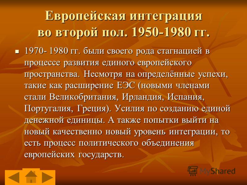1970- 1980 гг. были своего рода стагнацией в процессе развития единого европейского пространства. Несмотря на определённые успехи, такие как расширение ЕЭС (новыми членами стали Великобритания, Ирландия, Испания, Португалия, Греция). Усилия по создан