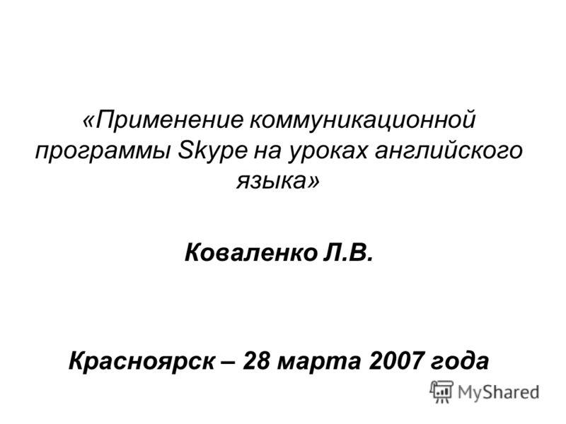 «Применение коммуникационной программы Skype на уроках английского языка» Коваленко Л.В. Красноярск – 28 марта 2007 года