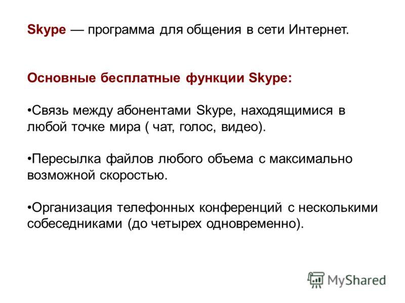 Skype программа для общения в сети Интернет. Основные бесплатные функции Skype: Связь между абонентами Skype, находящимися в любой точке мира ( чат, голос, видео). Пересылка файлов любого объема с максимально возможной скоростью. Организация телефонн