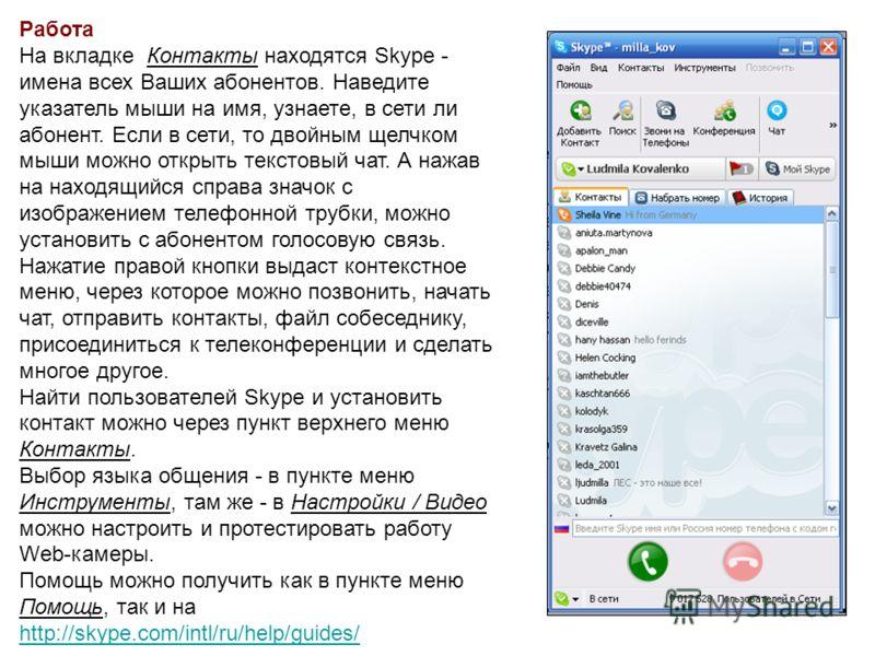 Работа На вкладке Контакты находятся Skype - имена всех Ваших абонентов. Наведите указатель мыши на имя, узнаете, в сети ли абонент. Если в сети, то двойным щелчком мыши можно открыть текстовый чат. А нажав на находящийся справа значок с изображением