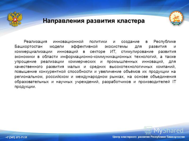 +7 (347) 273-71-51 Центр кластерного развития Республики Башкортостан Направления развития кластера Реализация инновационной политики и создание в Республике Башкортостан модели эффективной экосистемы для развития и коммерциализации инноваций в секто