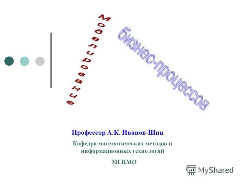 Профессор А.К. Иванов-Шиц Кафедра математических методов и информационных технологий МГИМО