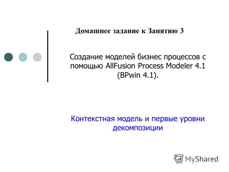 Создание моделей бизнес процессов с помощью AllFusion Process Modeler 4.1 (BPwin 4.1). Контекстная модель и первые уровни декомпозиции Домашнее задание к Занятию 3
