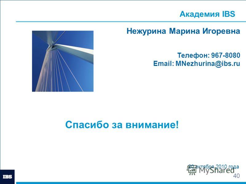 40 Спасибо за внимание! 20 октября 2010 года Нежурина Марина Игоревна Телефон: 967-8080 Email: MNezhurina@ibs.ru Академия IBS