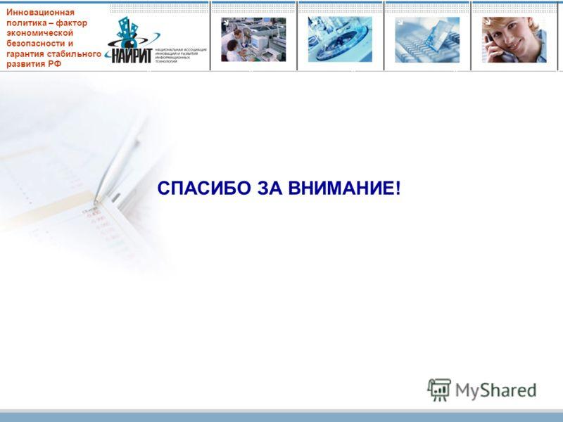 Инновационная политика – фактор экономической безопасности и гарантия стабильного развития РФ СПАСИБО ЗА ВНИМАНИЕ!