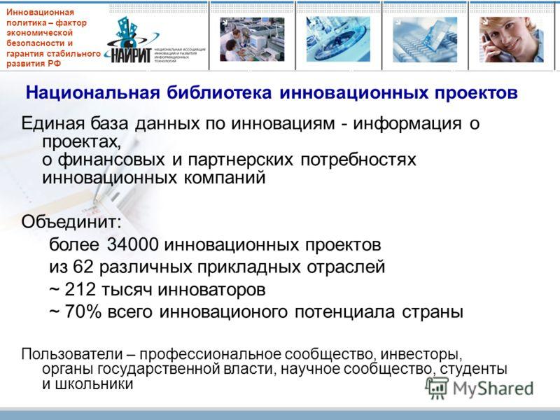 Инновационная политика – фактор экономической безопасности и гарантия стабильного развития РФ Национальная библиотека инновационных проектов Единая база данных по инновациям - информация о проектах, о финансовых и партнерских потребностях инновационн