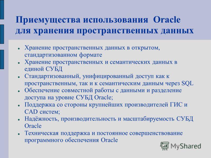 Приемущества использования Oracle для хранения пространственных данных Хранение пространственных данных в открытом, стандартизованном формате Хранение пространственных и семантических данных в единой СУБД Стандартизованный, унифицированный доступ как