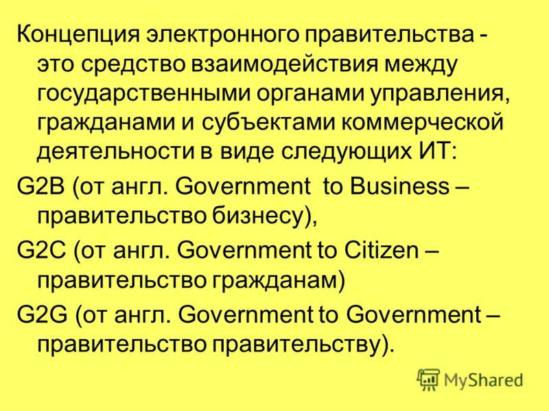 Концепция электронного правительства - это средство взаимодействия между государственными органами управления, гражданами и субъектами коммерческой деятельности в виде следующих ИТ: G2B (от англ. Government to Business – правительство бизнесу), G2C (