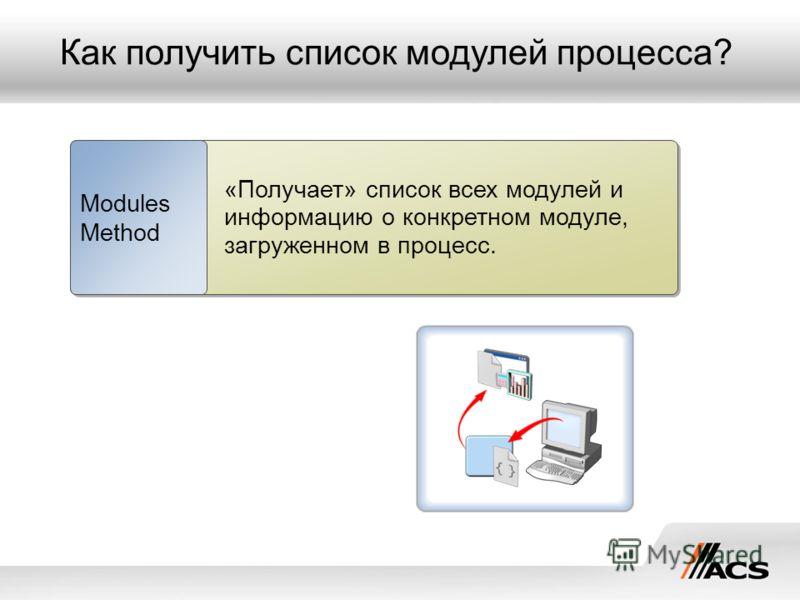 Как получить список модулей процесса? «Получает» список всех модулей и информацию о конкретном модуле, загруженном в процесс. Modules Method