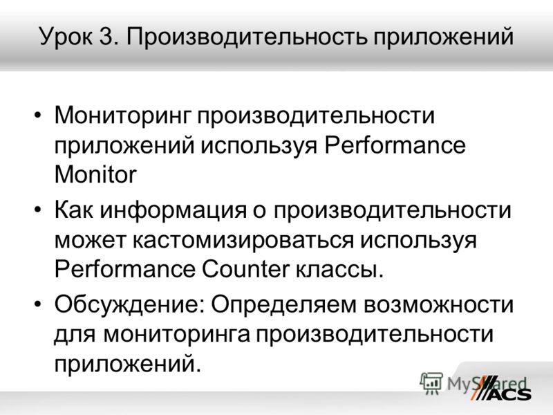 Урок 3. Производительность приложений Мониторинг производительности приложений используя Performance Monitor Как информация о производительности может кастомизироваться используя Performance Counter классы. Обсуждение: Определяем возможности для мони