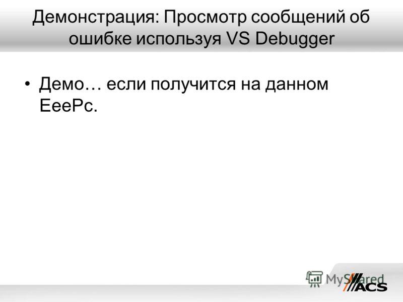 Демонстрация: Просмотр сообщений об ошибке используя VS Debugger Демо… если получится на данном EeePc.
