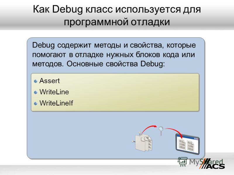 Как Debug класс используется для программной отладки Debug содержит методы и свойства, которые помогают в отладке нужных блоков кода или методов. Основные свойства Debug: Assert WriteLine WriteLineIf Assert WriteLine WriteLineIf