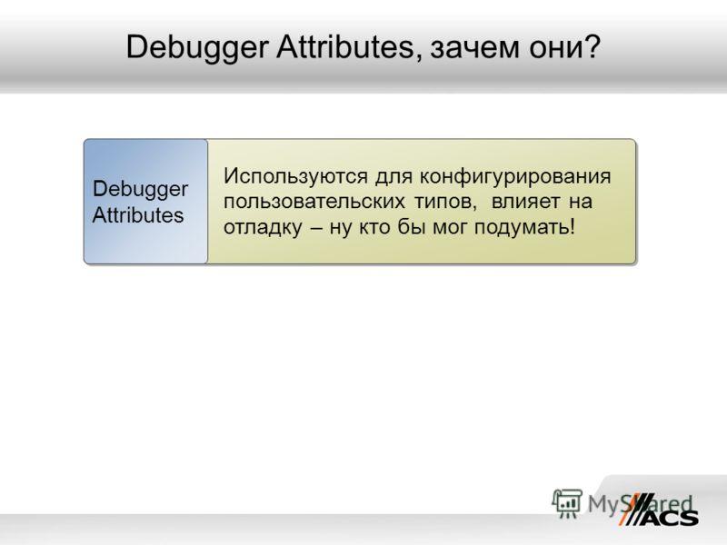 Debugger Attributes, зачем они? Используются для конфигурирования пользовательских типов, влияет на отладку – ну кто бы мог подумать! Debugger Attributes