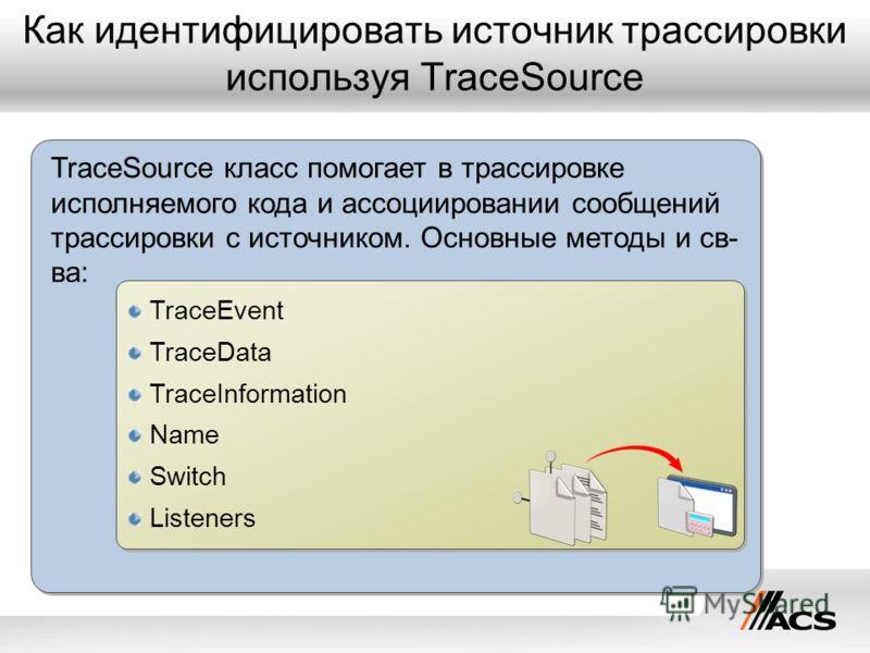 Как идентифицировать источник трассировки используя TraceSource TraceSource класс помогает в трассировке исполняемого кода и ассоциировании сообщений трассировки с источником. Основные методы и св- ва: TraceEvent TraceData TraceInformation Name Switc