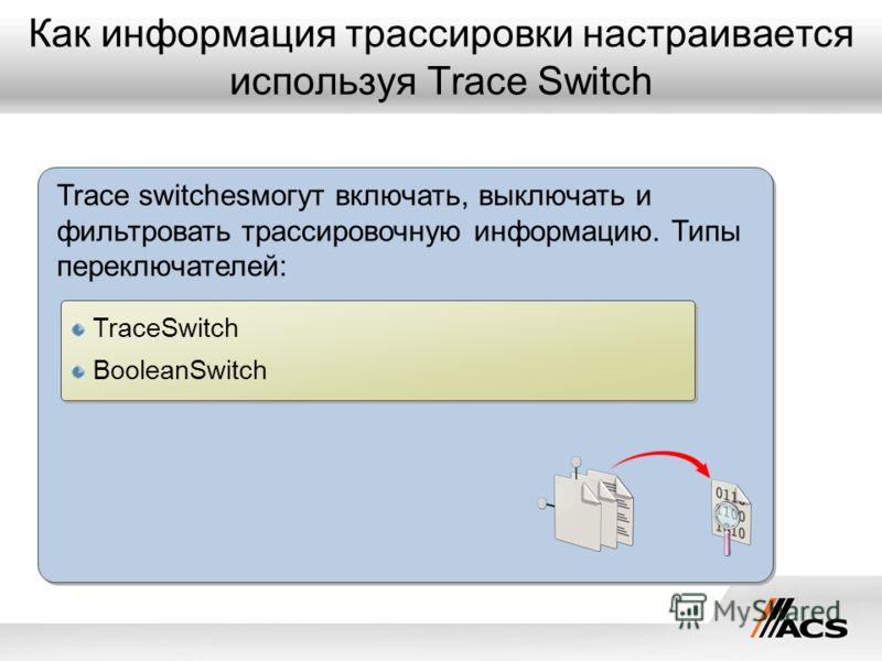 Как информация трассировки настраивается используя Trace Switch Trace switchesмогут включать, выключать и фильтровать трассировочную информацию. Типы переключателей: TraceSwitch BooleanSwitch TraceSwitch BooleanSwitch