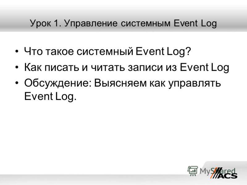 Урок 1. Управление системным Event Log Что такое системный Event Log? Как писать и читать записи из Event Log Обсуждение: Выясняем как управлять Event Log.