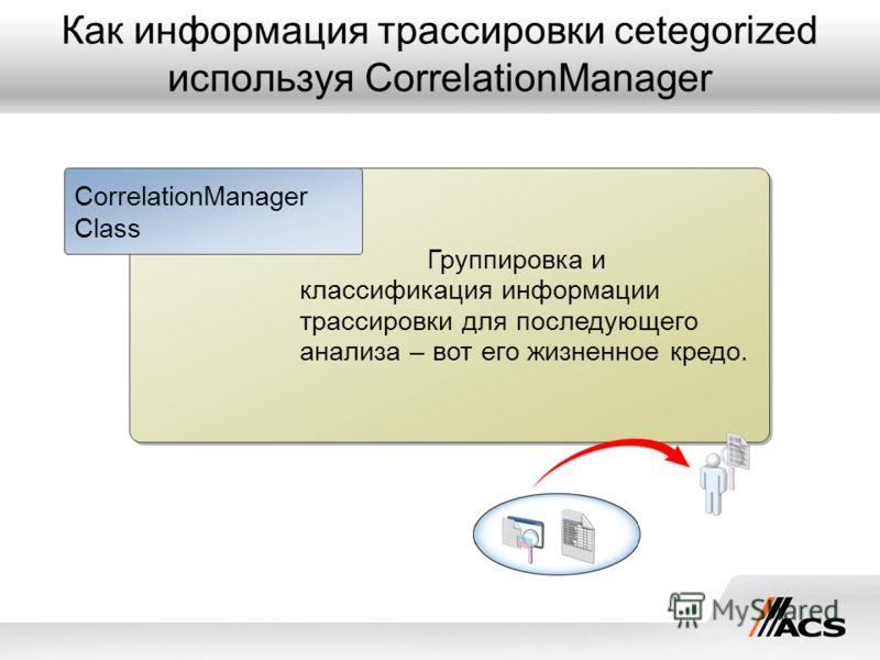 Как информация трассировки cetegorized используя CorrelationManager Группировка и классификация информации трассировки для последующего анализа – вот его жизненное кредо. CorrelationManager Class