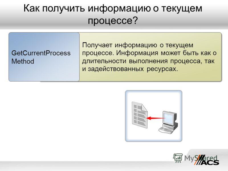 Как получить информацию о текущем процессе? Получает информацию о текущем процессе. Информация может быть как о длительности выполнения процесса, так и задействованных ресурсах. GetCurrentProcess Method