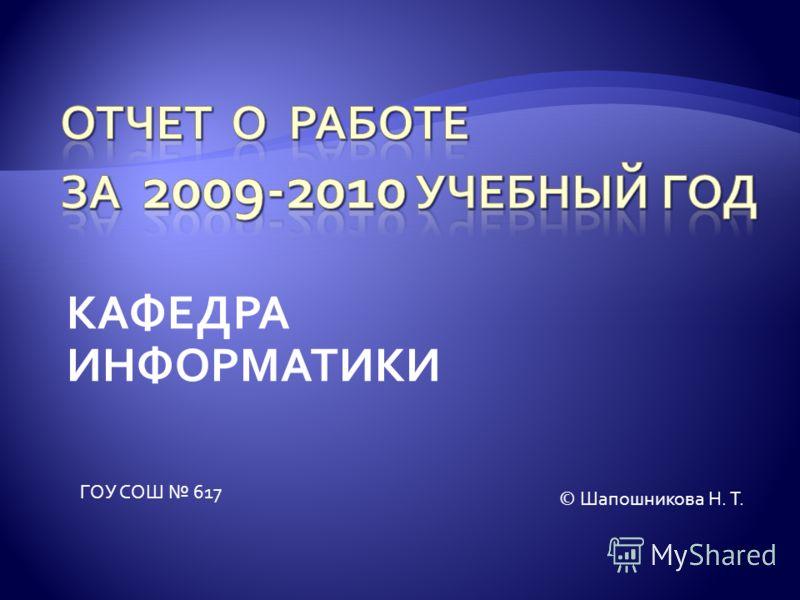 КАФЕДРА ИНФОРМАТИКИ ГОУ СОШ 617 © Шапошникова Н. Т.