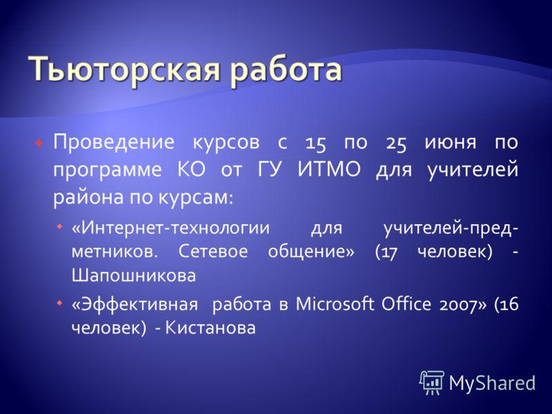 Проведение курсов с 15 по 25 июня по программе КО от ГУ ИТМО для учителей района по курсам: «Интернет-технологии для учителей-пред- метников. Сетевое общение» (17 человек) - Шапошникова «Эффективная работа в Microsoft Office 2007» (16 человек) - Кист