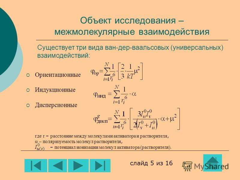 Объект исследования – межмолекулярные взаимодействия Ориентационные Индукционные Дисперсионные где r – расстояние между молекулами активатора и растворителя, поляризуемость молекул растворителя, – потенциал ионизации молекул активатора (растворителя)