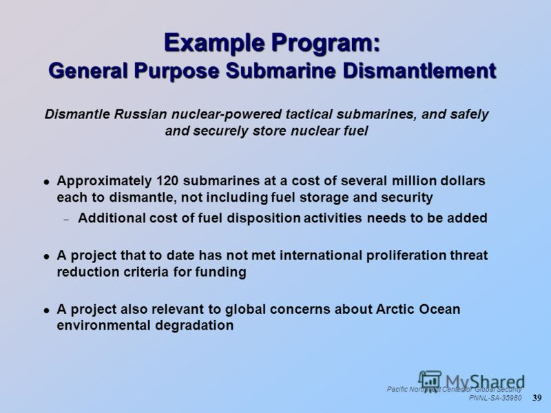 39 Pacific Northwest Center for Global Security PNNL-SA-35980 Example Program: General Purpose Submarine Dismantlement l Approximately 120 submarines at a cost of several million dollars each to dismantle, not including fuel storage and security – Ad