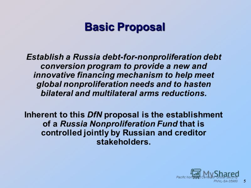 5 Pacific Northwest Center for Global Security PNNL-SA-35980 Basic Proposal Establish a Russia debt-for-nonproliferation debt conversion program to provide a new and innovative financing mechanism to help meet global nonproliferation needs and to has