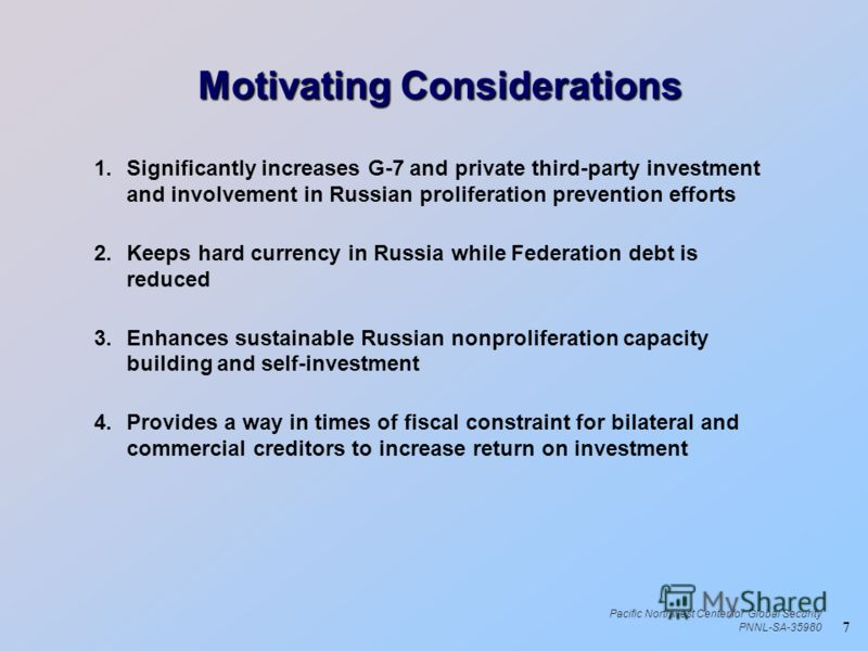 7 Pacific Northwest Center for Global Security PNNL-SA-35980 Motivating Considerations Motivating Considerations 1.Significantly increases G-7 and private third-party investment and involvement in Russian proliferation prevention efforts 2.Keeps hard