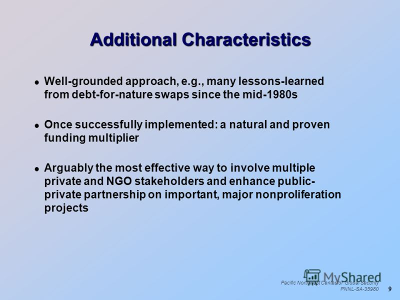 9 Pacific Northwest Center for Global Security PNNL-SA-35980 Additional Characteristics l Well-grounded approach, e.g., many lessons-learned from debt-for-nature swaps since the mid-1980s l Once successfully implemented: a natural and proven funding