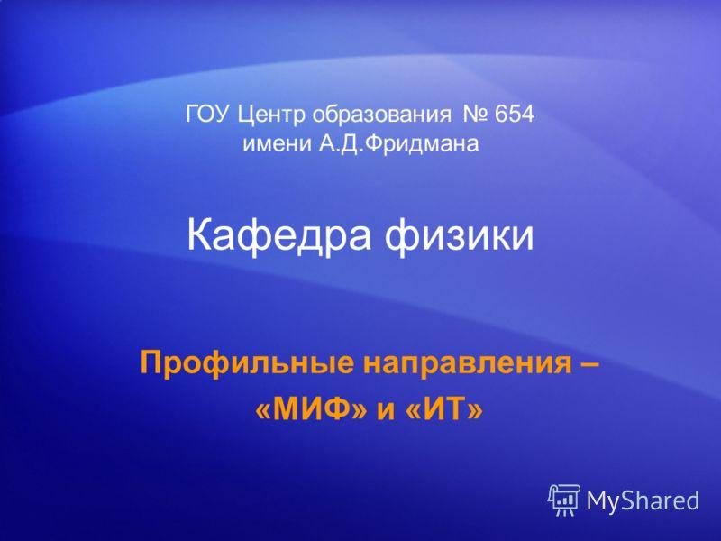 Кафедра физики Профильные направления – «МИФ» и «ИТ» ГОУ Центр образования 654 имени А.Д.Фридмана