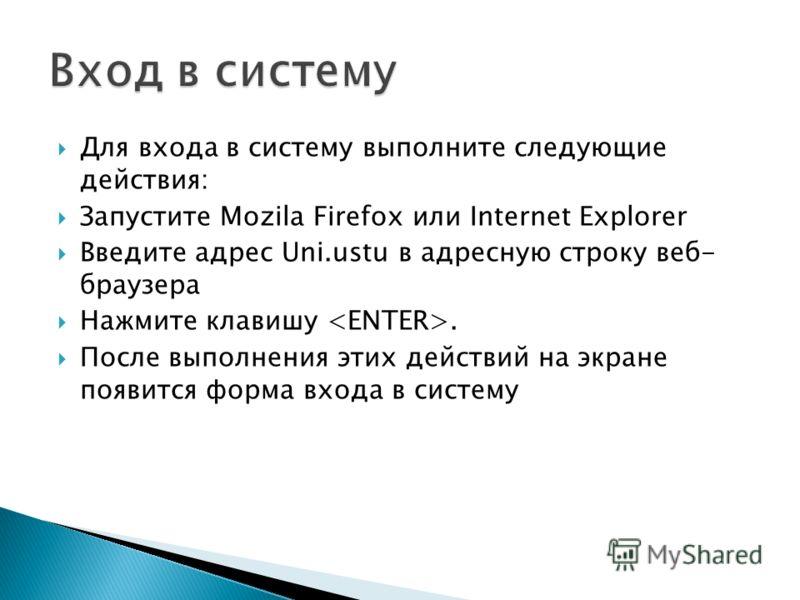Для входа в систему выполните следующие действия: Запустите Mozila Firefox или Internet Explorer Введите адрес Uni.ustu в адресную строку веб- браузера Нажмите клавишу. После выполнения этих действий на экране появится форма входа в систему