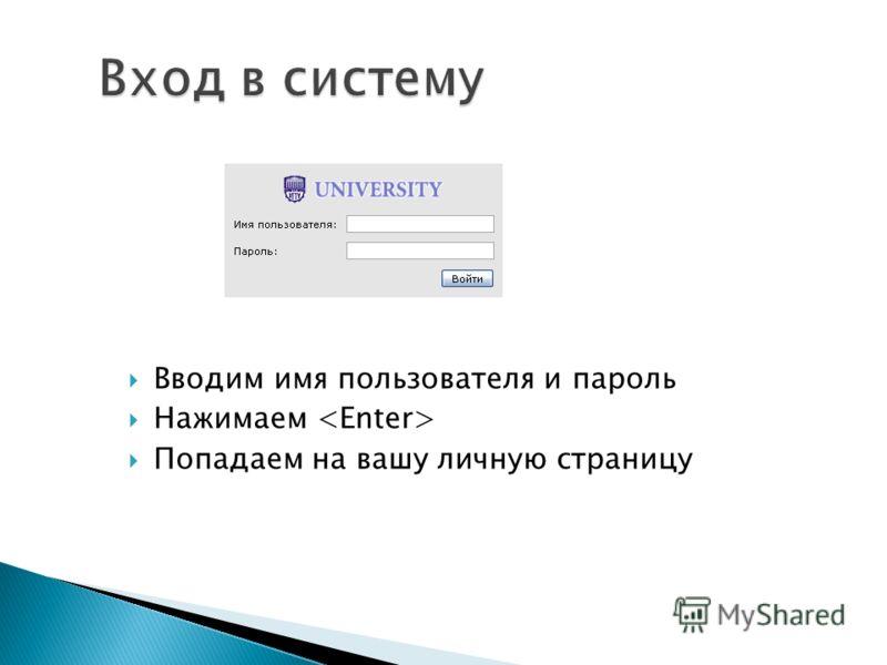 Вход в систему Вводим имя пользователя и пароль Нажимаем Попадаем на вашу личную страницу