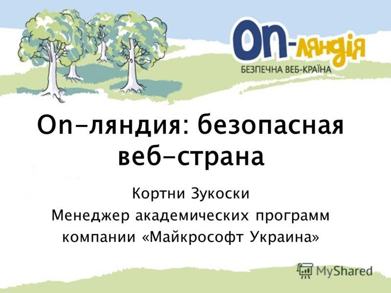 On-ляндия: безопасная веб-страна Кортни Зукоски Менеджер академических программ компании «Майкрософт Украина»