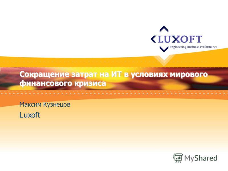 Сокращение затрат на ИТ в условиях мирового финансового кризиса Максим Кузнецов Luxoft