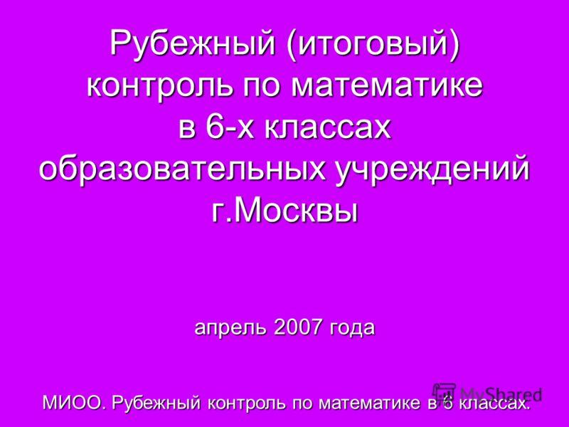 Рубежный (итоговый) контроль по математике в 6-х классах образовательных учреждений г.Москвы апрель 2007 года МИОО. Рубежный контроль по математике в 6 классах.