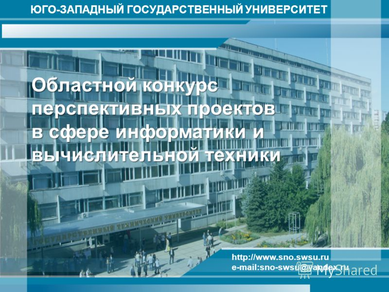 ЮГО-ЗАПАДНЫЙ ГОСУДАРСТВЕННЫЙ УНИВЕРСИТЕТ http://www.sno.swsu.ru e-mail:sno-swsu@yandex.ru Областной конкурс перспективных проектов в сфере информатики и вычислительной техники