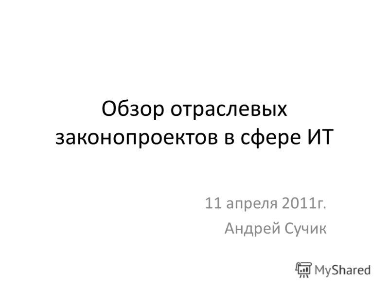 Обзор отраслевых законопроектов в сфере ИТ 11 апреля 2011г. Андрей Сучик