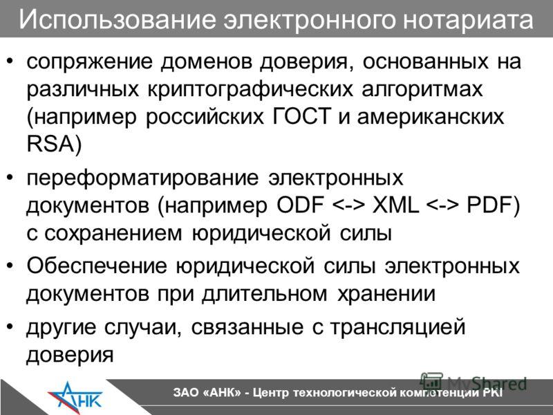 ЗАО «АНК» - Центр технологической компетенции PKI Использование электронного нотариата сопряжение доменов доверия, основанных на различных криптографических алгоритмах (например российских ГОСТ и американских RSA) переформатирование электронных докум