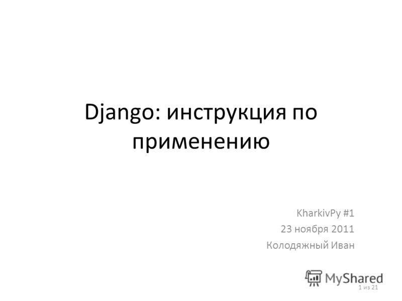 Django: инструкция по применению KharkivPy #1 23 ноября 2011 Колодяжный Иван 1 из 21