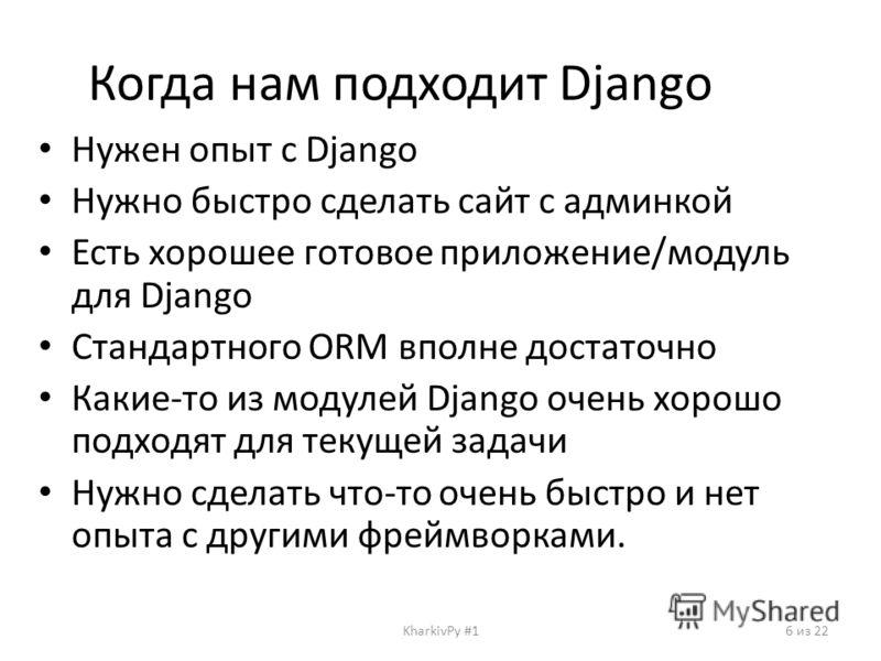 Когда нам подходит Django Нужен опыт с Django Нужно быстро сделать сайт с админкой Есть хорошее готовое приложение/модуль для Django Стандартного ORM вполне достаточно Какие-то из модулей Django очень хорошо подходят для текущей задачи Нужно сделать