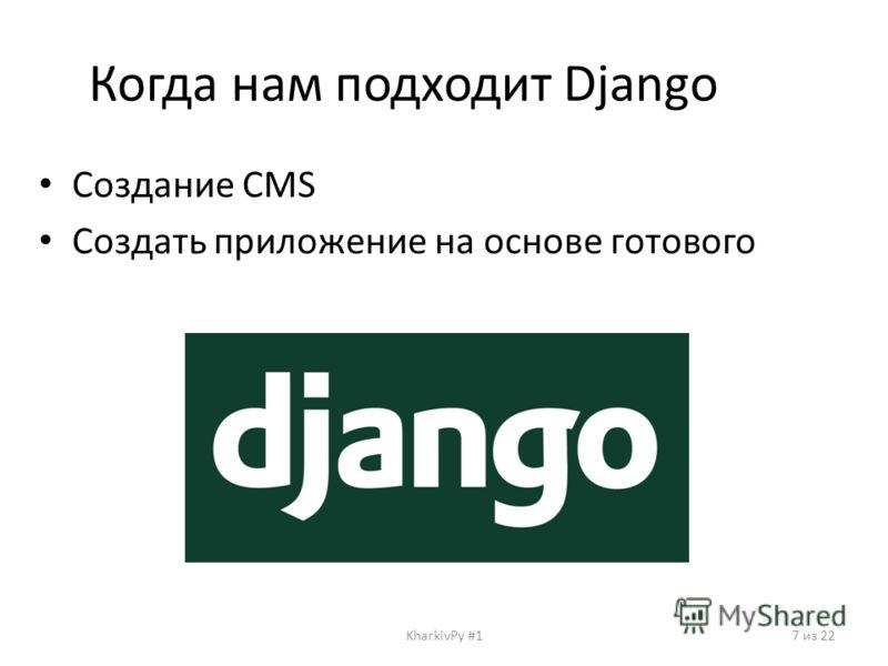 Когда нам подходит Django Создание CMS Создать приложение на основе готового KharkivPy #17 из 22