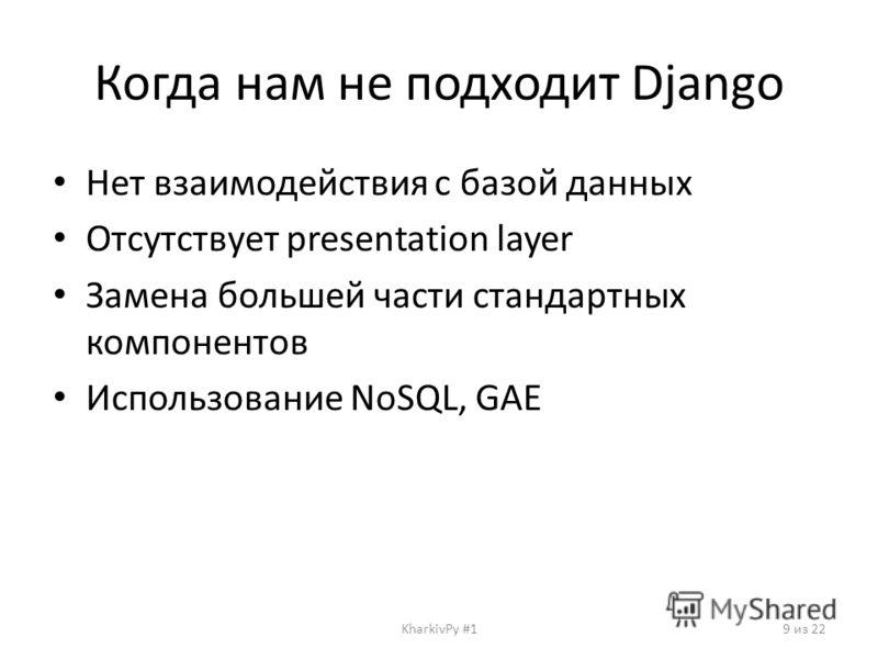 Когда нам не подходит Django Нет взаимодействия с базой данных Отсутствует presentation layer Замена большей части стандартных компонентов Использование NoSQL, GAE KharkivPy #19 из 22